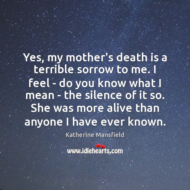 Yes, my mother's death is a terrible sorrow to me. I feel Katherine Mansfield Picture Quote