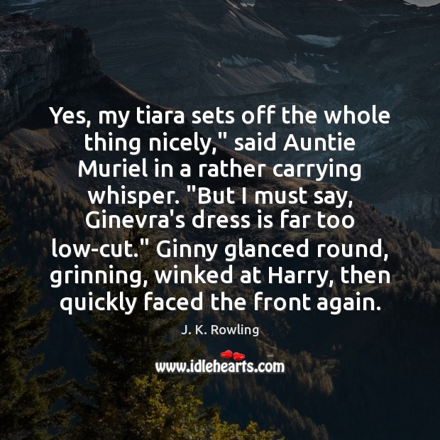 """Yes, my tiara sets off the whole thing nicely,"""" said Auntie Muriel J. K. Rowling Picture Quote"""