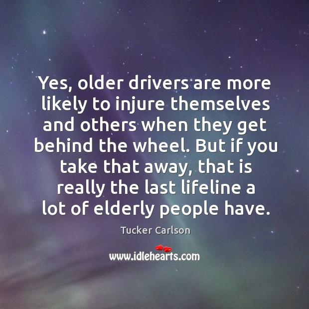 Yes, older drivers are more likely to injure themselves and others when Image