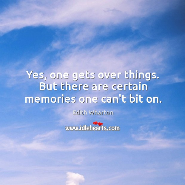 Yes, one gets over things. But there are certain memories one can't bit on. Image