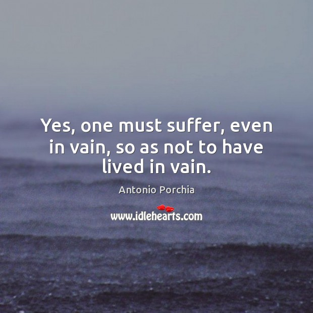 Yes, one must suffer, even in vain, so as not to have lived in vain. Image