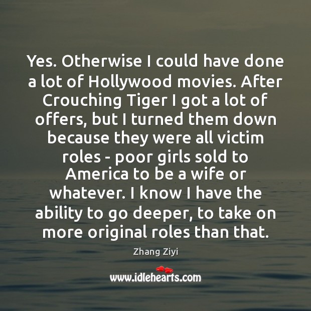 Yes. Otherwise I could have done a lot of Hollywood movies. After Zhang Ziyi Picture Quote