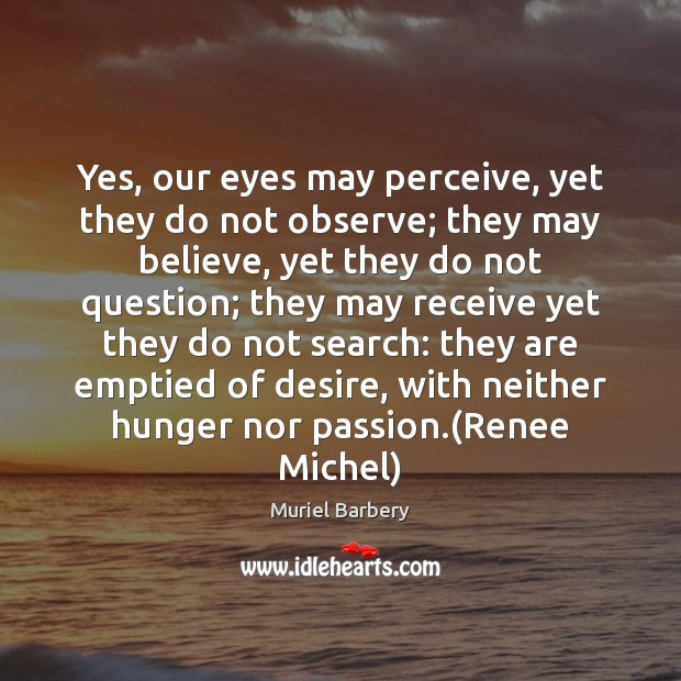 Yes, our eyes may perceive, yet they do not observe; they may Muriel Barbery Picture Quote