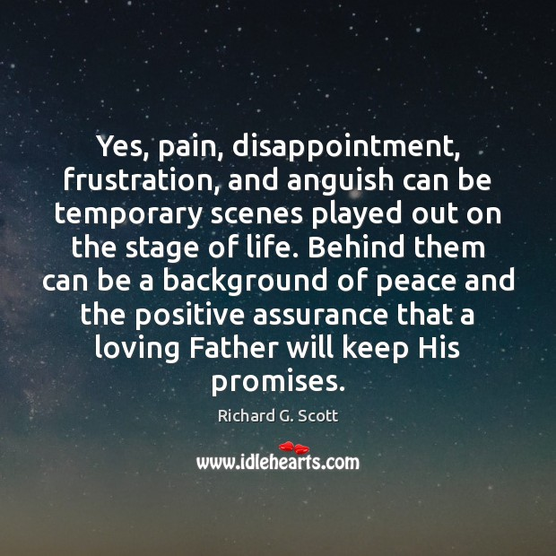 Yes, pain, disappointment, frustration, and anguish can be temporary scenes played out Richard G. Scott Picture Quote
