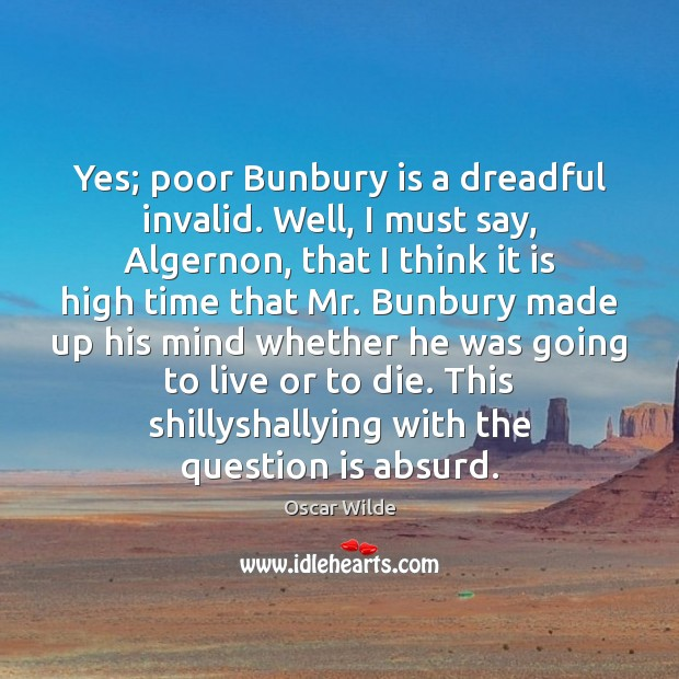 Image, Yes; poor Bunbury is a dreadful invalid. Well, I must say, Algernon,