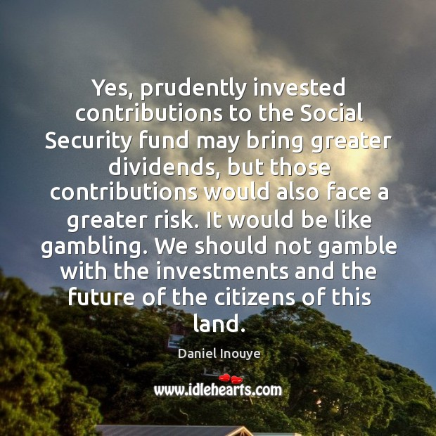 Yes, prudently invested contributions to the social security fund may bring greater dividends Image