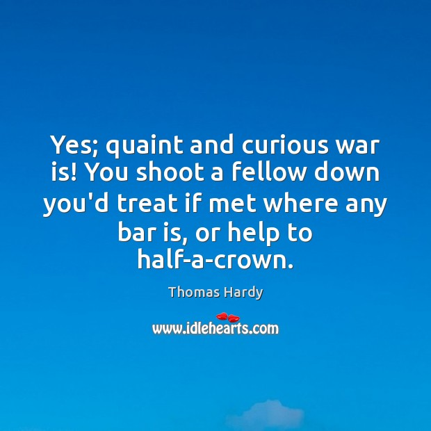Yes; quaint and curious war is! You shoot a fellow down you'd Thomas Hardy Picture Quote