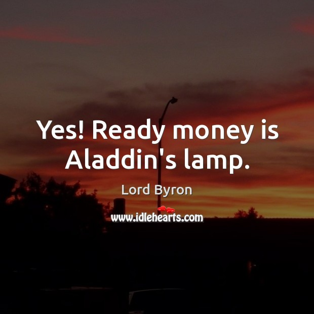 Image, Yes! Ready money is Aladdin's lamp.