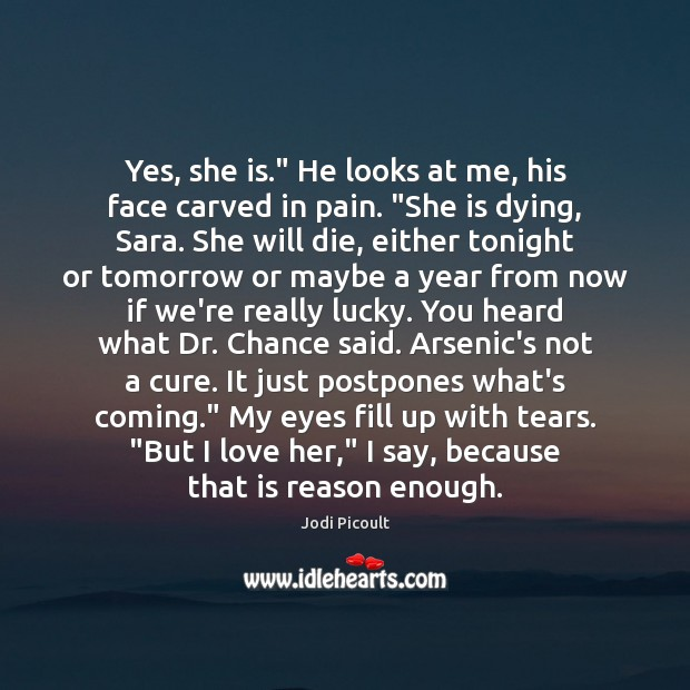 """Yes, she is."""" He looks at me, his face carved in pain. """" Jodi Picoult Picture Quote"""