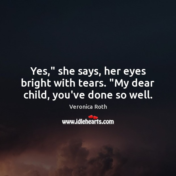 "Yes,"" she says, her eyes bright with tears. ""My dear child, you've done so well. Veronica Roth Picture Quote"