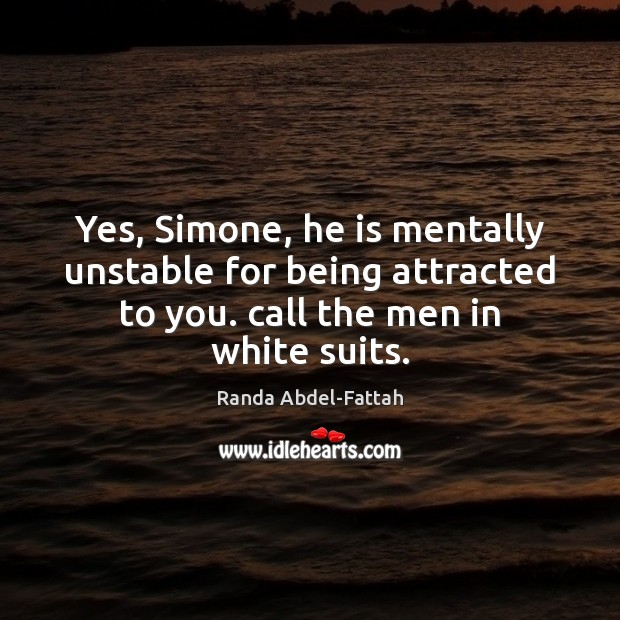Yes, Simone, he is mentally unstable for being attracted to you. call Image