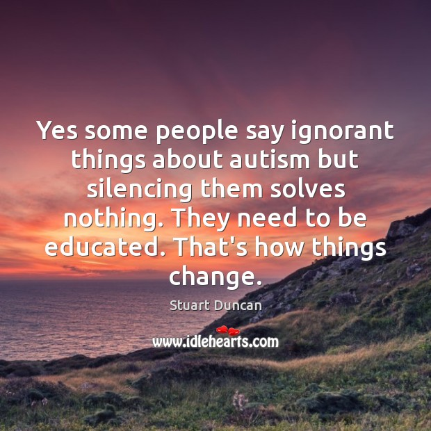Yes some people say ignorant things about autism but silencing them solves Image