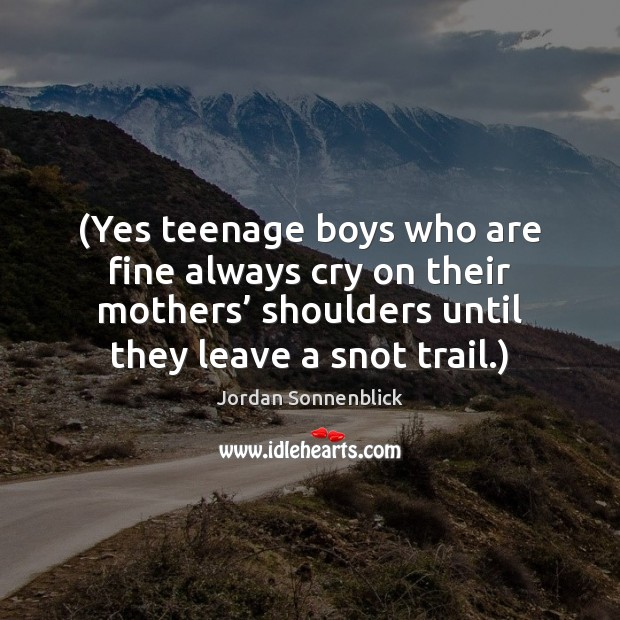 Image, (Yes teenage boys who are fine always cry on their mothers' shoulders