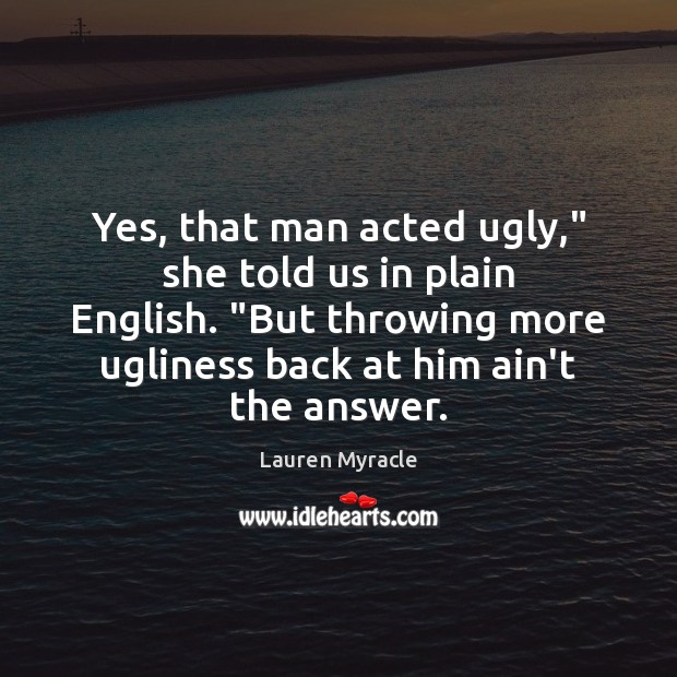 """Yes, that man acted ugly,"""" she told us in plain English. """"But Lauren Myracle Picture Quote"""