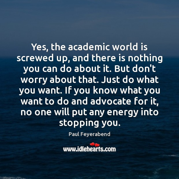 Yes, the academic world is screwed up, and there is nothing you Paul Feyerabend Picture Quote