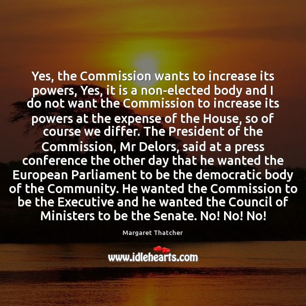 Yes, the Commission wants to increase its powers, Yes, it is a Margaret Thatcher Picture Quote