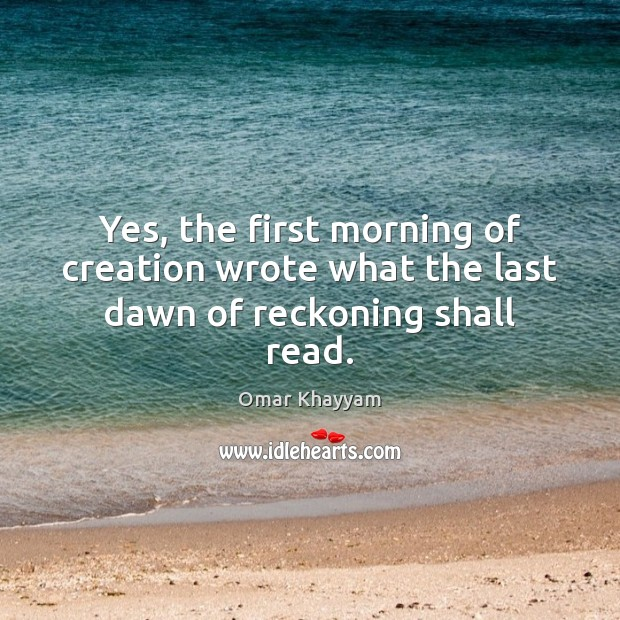 Yes, the first morning of creation wrote what the last dawn of reckoning shall read. Image
