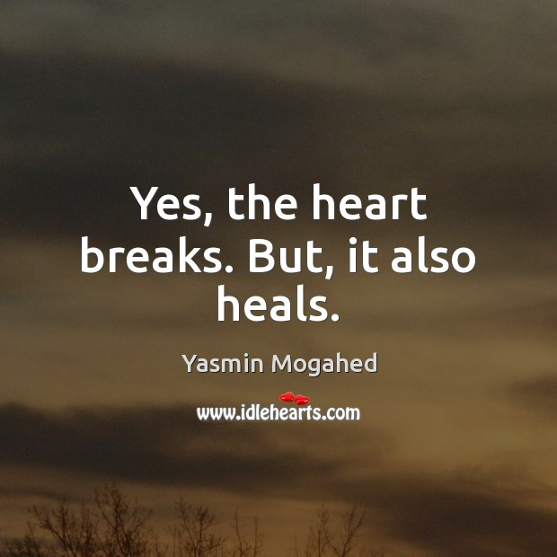 Yes, the heart breaks. But, it also heals. Yasmin Mogahed Picture Quote