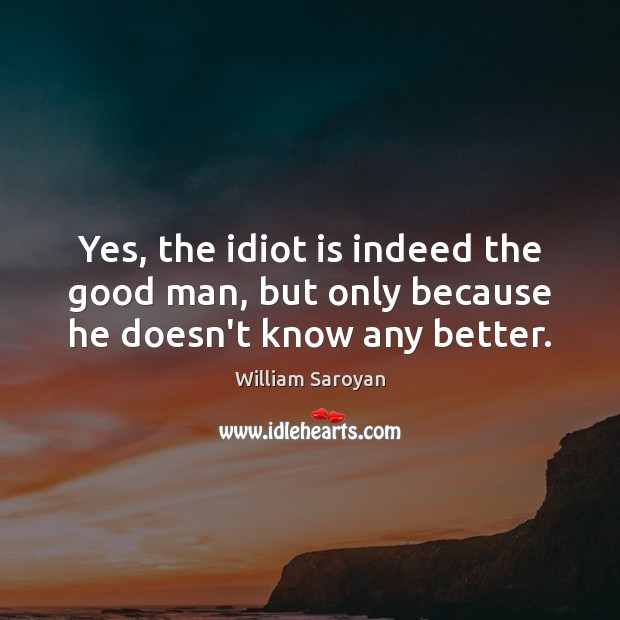 Yes, the idiot is indeed the good man, but only because he doesn't know any better. William Saroyan Picture Quote