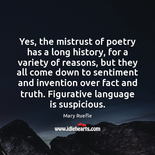 Yes, the mistrust of poetry has a long history, for a variety Mary Ruefle Picture Quote