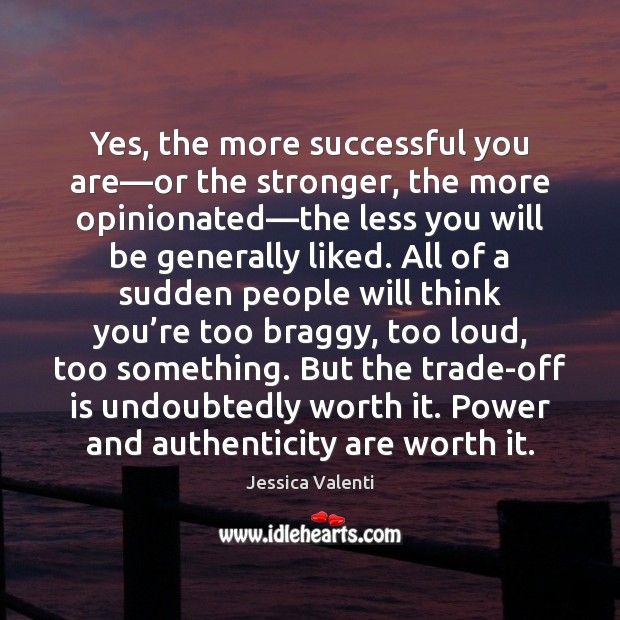 Yes, the more successful you are—or the stronger, the more opinionated— Jessica Valenti Picture Quote
