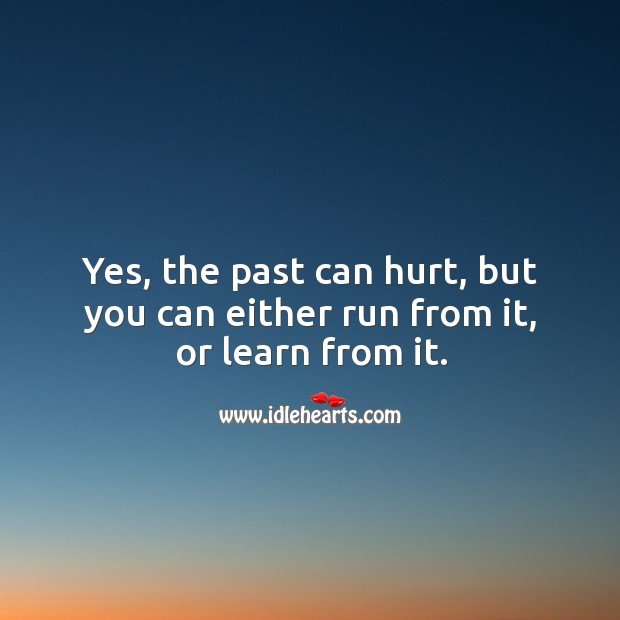 Yes, the past can hurt, but you can either run from it, or learn from it. Image