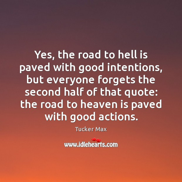 Yes, the road to hell is paved with good intentions, but everyone Tucker Max Picture Quote