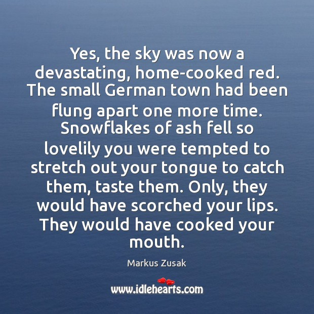 Yes, the sky was now a devastating, home-cooked red. The small German Markus Zusak Picture Quote