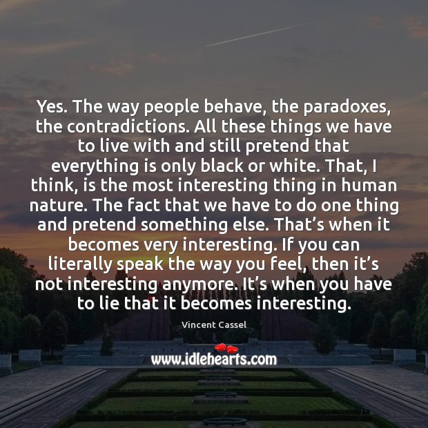 Yes. The way people behave, the paradoxes, the contradictions. All these things Image