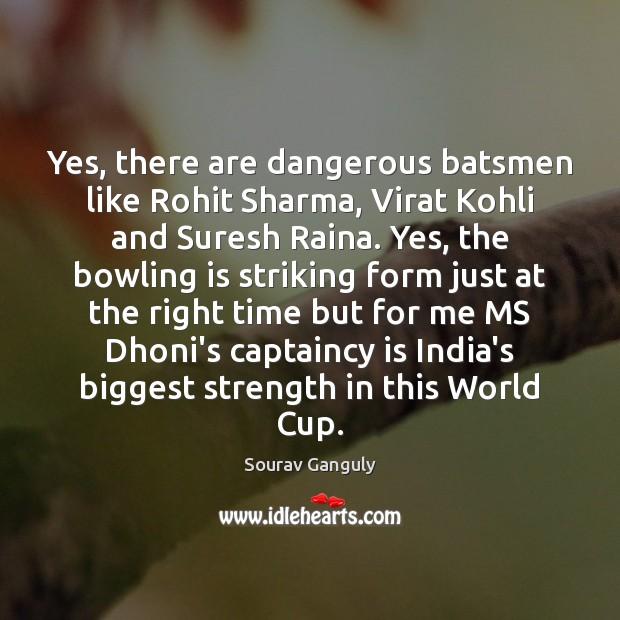 Yes, there are dangerous batsmen like Rohit Sharma, Virat Kohli and Suresh Image