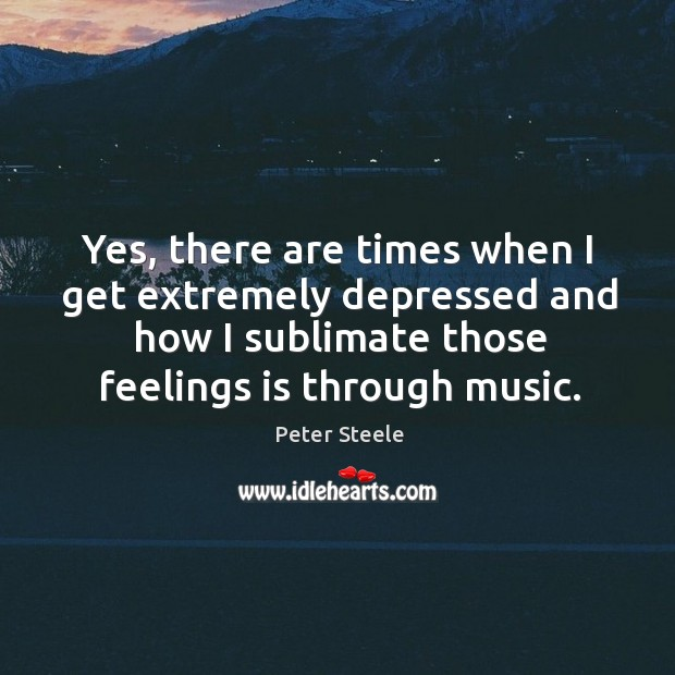 Yes, there are times when I get extremely depressed and how I sublimate those feelings is through music. Image