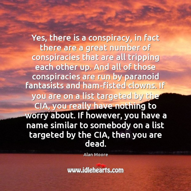 Yes, there is a conspiracy, in fact there are a great number Alan Moore Picture Quote