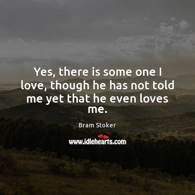 Yes, there is some one I love, though he has not told me yet that he even loves me. Image