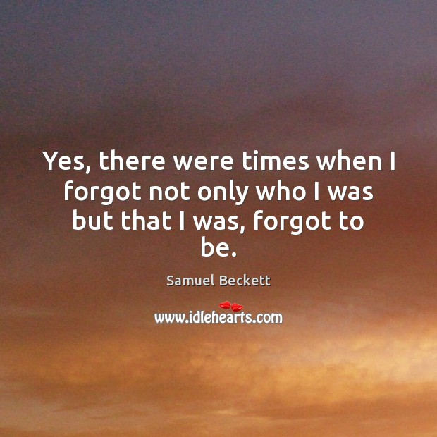 Yes, there were times when I forgot not only who I was but that I was, forgot to be. Samuel Beckett Picture Quote
