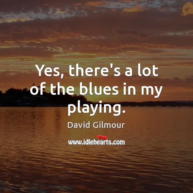 Yes, there's a lot of the blues in my playing. Image