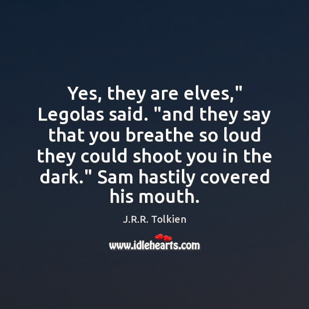"""Yes, they are elves,"""" Legolas said. """"and they say that you breathe Image"""