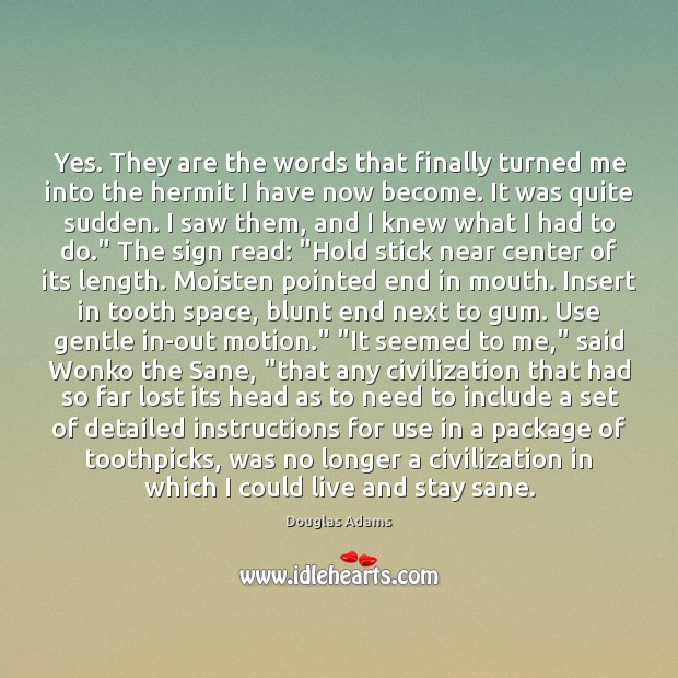Yes. They are the words that finally turned me into the hermit Douglas Adams Picture Quote