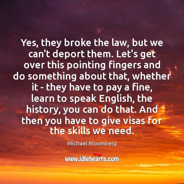 Yes, they broke the law, but we can't deport them. Let's get Michael Bloomberg Picture Quote