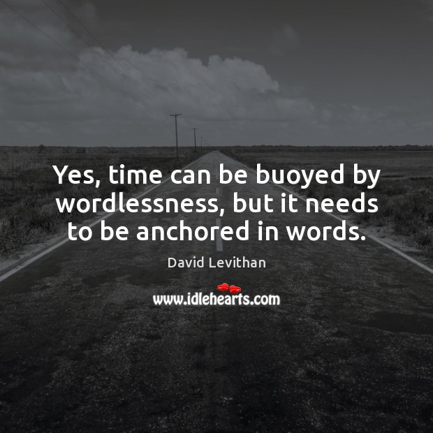 Yes, time can be buoyed by wordlessness, but it needs to be anchored in words. David Levithan Picture Quote