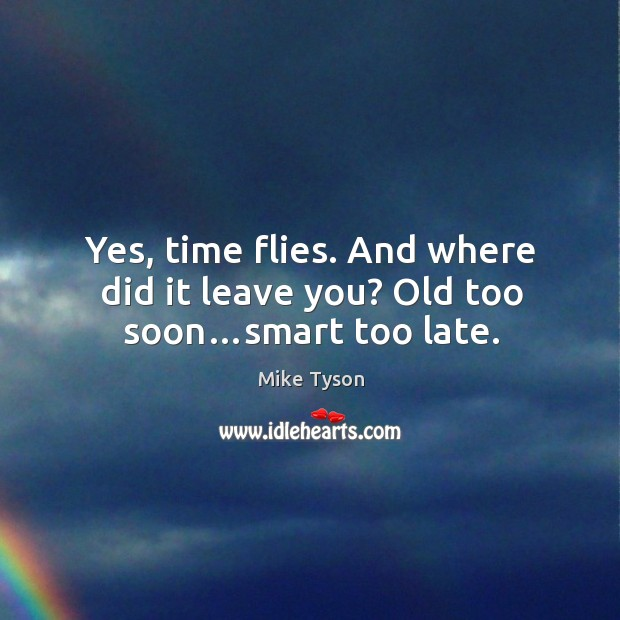 Yes, time flies. And where did it leave you? old too soon…smart too late. Image