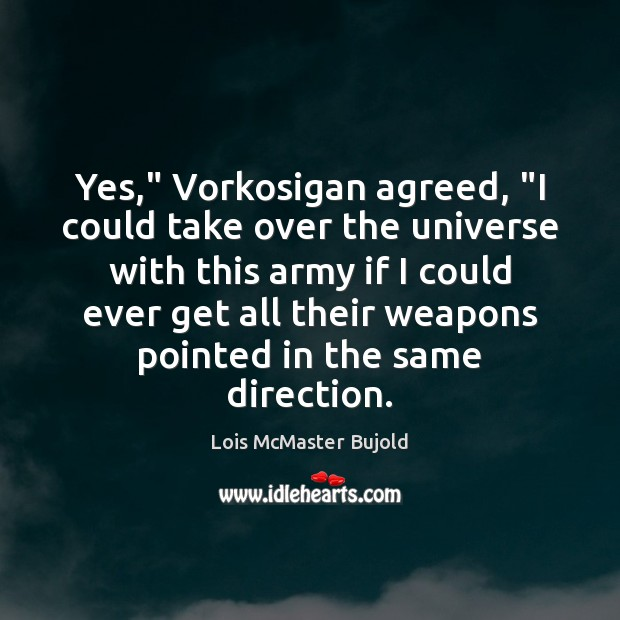 """Yes,"""" Vorkosigan agreed, """"I could take over the universe with this army Lois McMaster Bujold Picture Quote"""