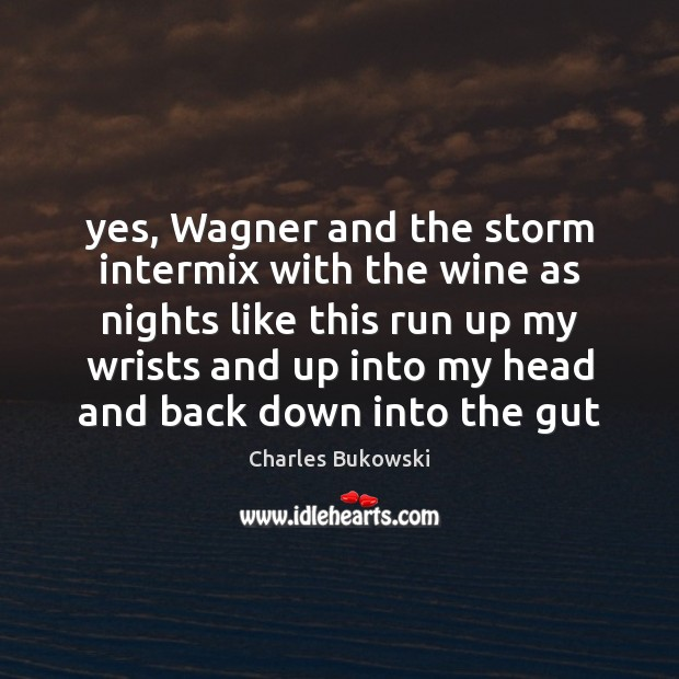 Yes, Wagner and the storm intermix with the wine as nights like Charles Bukowski Picture Quote