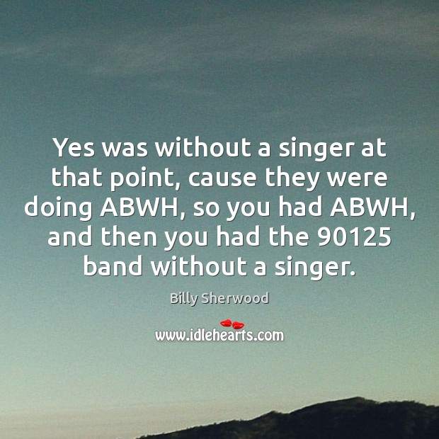 Yes was without a singer at that point, cause they were doing Billy Sherwood Picture Quote