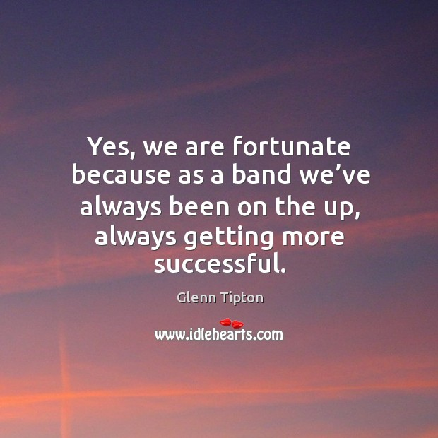 Yes, we are fortunate because as a band we've always been on the up, always getting more successful. Glenn Tipton Picture Quote