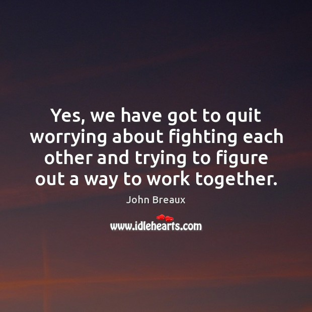 Yes, we have got to quit worrying about fighting each other and Image