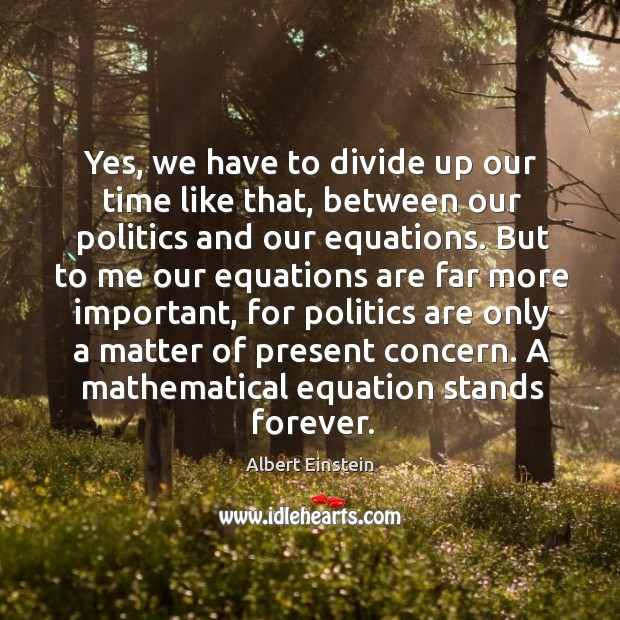 Image, Yes, we have to divide up our time like that, between our politics and our equations.