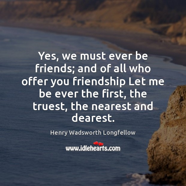 Image, Yes, we must ever be friends; and of all who offer you