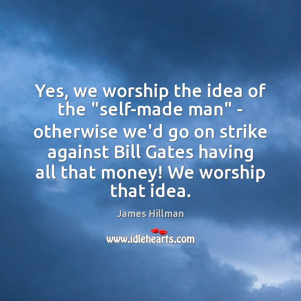 """Yes, we worship the idea of the """"self-made man"""" – otherwise we'd James Hillman Picture Quote"""