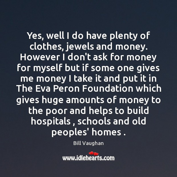 Yes, well I do have plenty of clothes, jewels and money. However Bill Vaughan Picture Quote