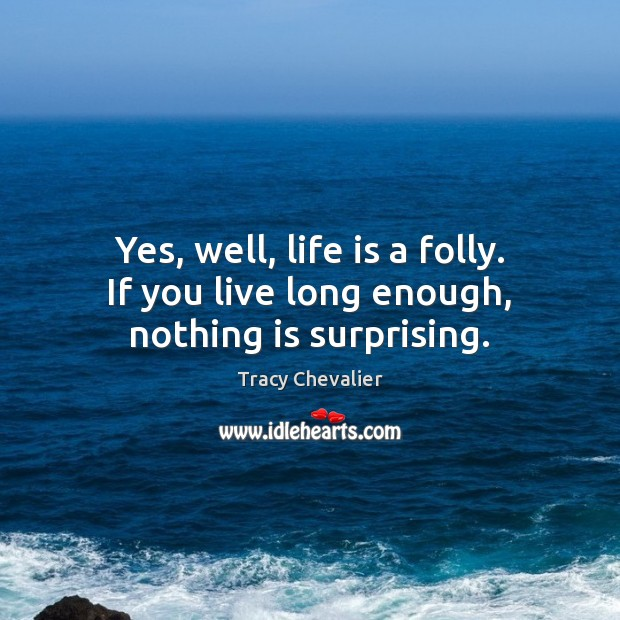 Yes, well, life is a folly. If you live long enough, nothing is surprising. Image